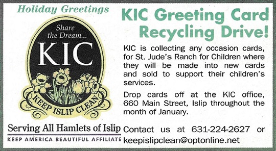 Keep Islip Clean is collecting an occasion cards for St. Jude's Ranch for Children, where they will be made into new cardsw and sold to support their children's services. Drop cards off at the KIC office at 660 Main Street in Islip throughout the month of January, 2019. Call 631-224-2627 for more information